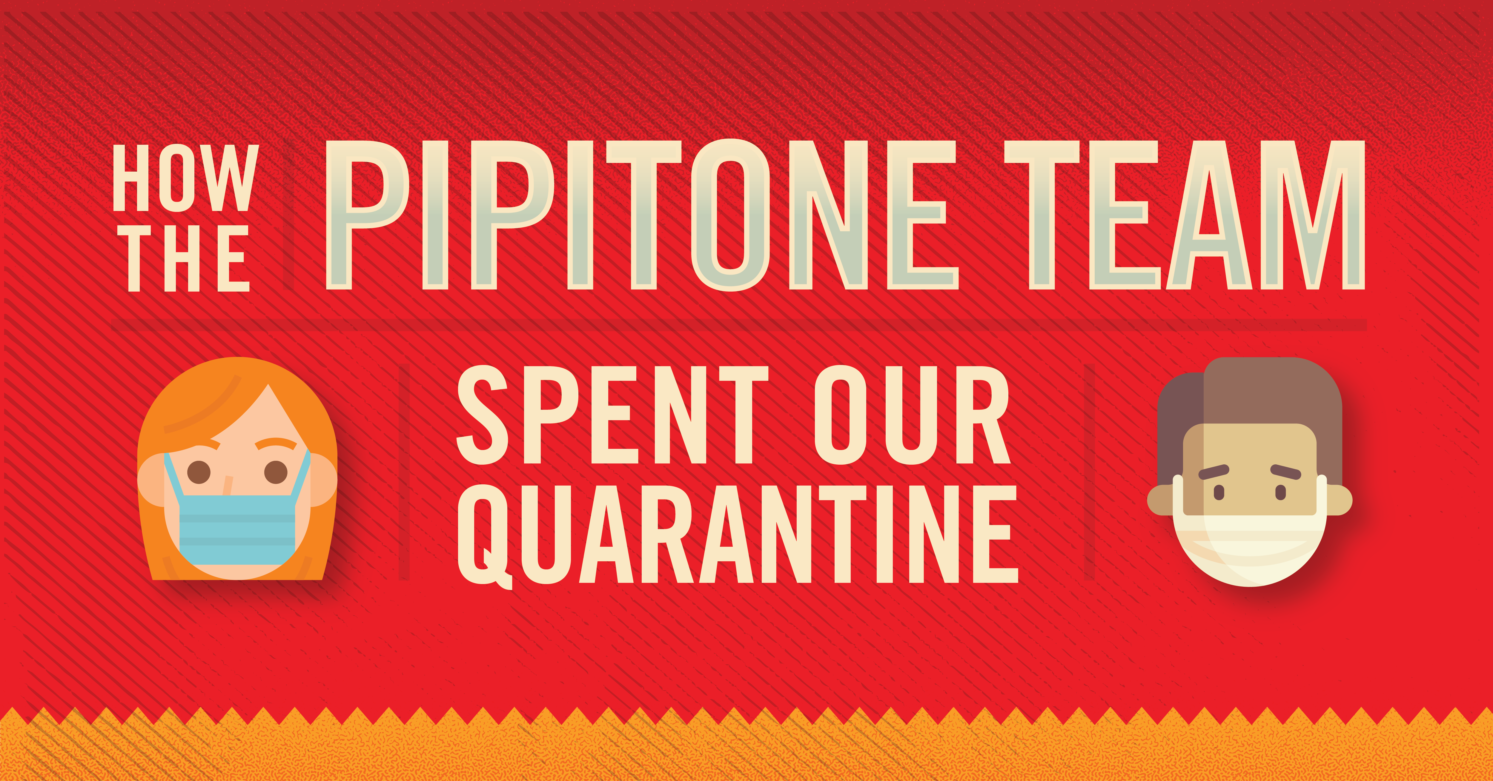 How the Pipitone Team Spent Our Quarantine